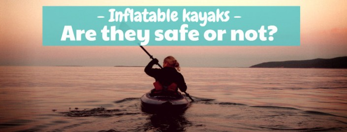 Are inflatable kayaks safe or dangerous?